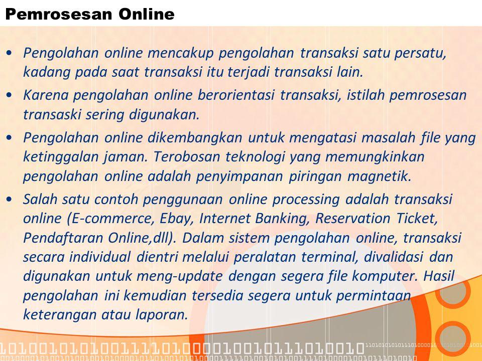 Pemrosesan Online Pengolahan online mencakup pengolahan transaksi satu persatu, kadang pada saat transaksi itu terjadi transaksi lain. Karena pengolah
