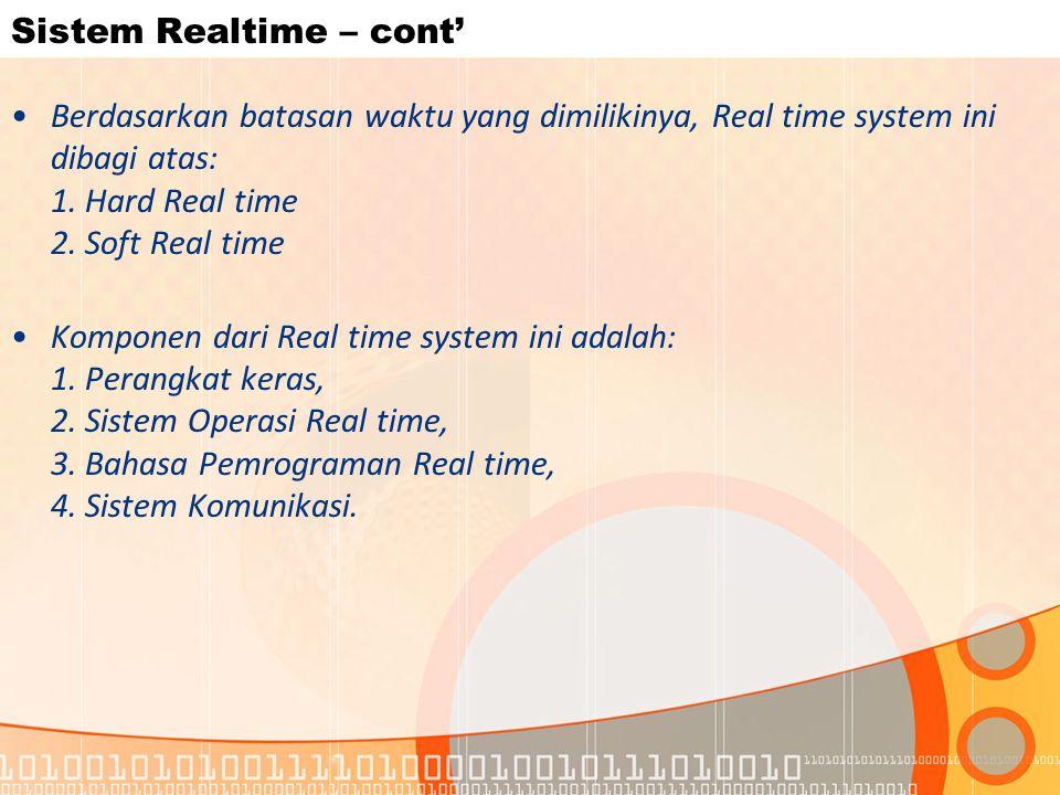Sistem Realtime – cont' Berdasarkan batasan waktu yang dimilikinya, Real time system ini dibagi atas: 1. Hard Real time 2. Soft Real time Komponen dar