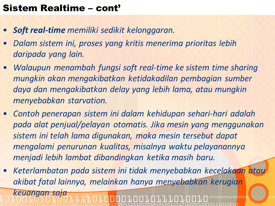 Sistem Realtime – cont' Soft real-time memiliki sedikit kelonggaran. Dalam sistem ini, proses yang kritis menerima prioritas lebih daripada yang lain.
