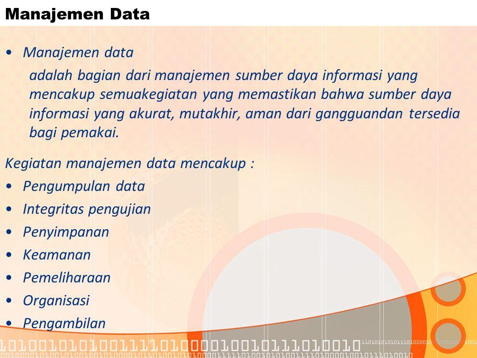 Manajemen Data Manajemen data adalah bagian dari manajemen sumber daya informasi yang mencakup semuakegiatan yang memastikan bahwa sumber daya informasi yang akurat, mutakhir, aman dari gangguandan tersedia bagi pemakai.
