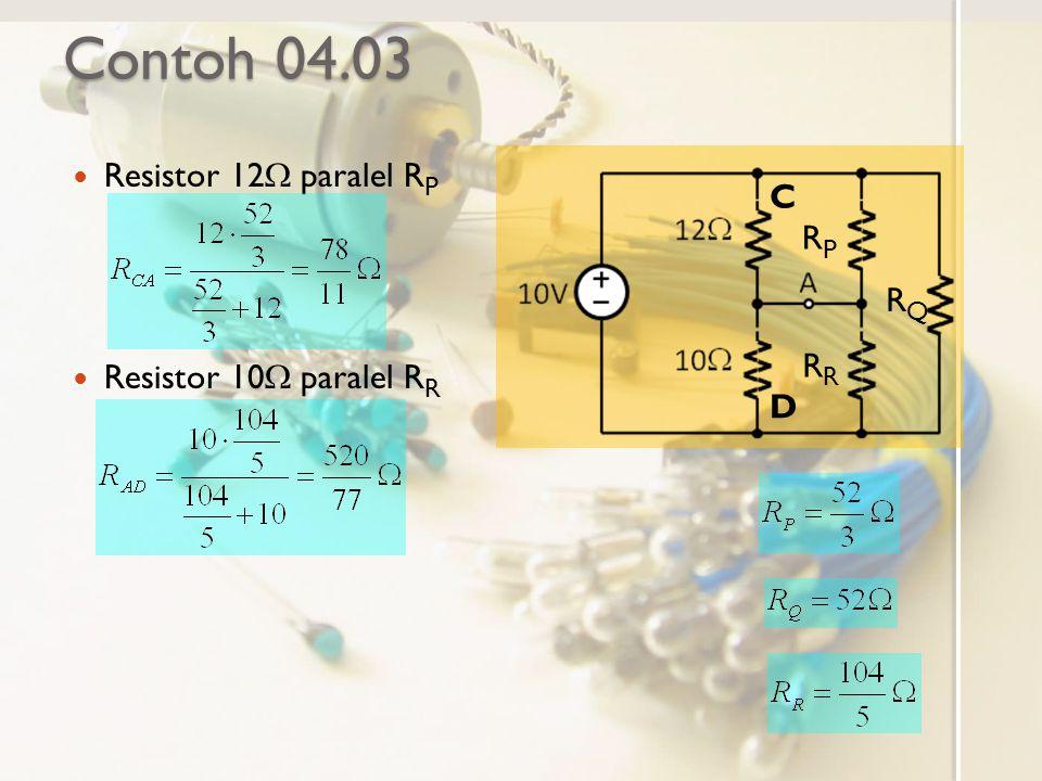 Contoh 04.03 Resistor 12  paralel R P Resistor 10  paralel R R C D RPRP RQRQ R
