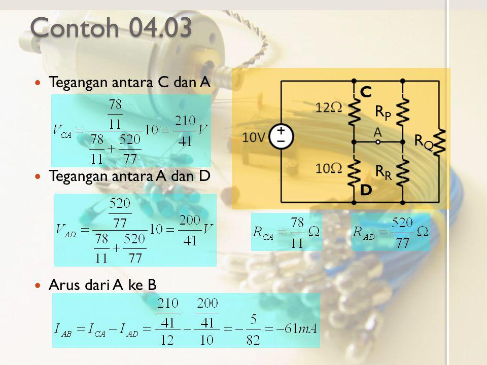 Contoh 04.03 Tegangan antara C dan A Tegangan antara A dan D Arus dari A ke B C D RPRP RQRQ R