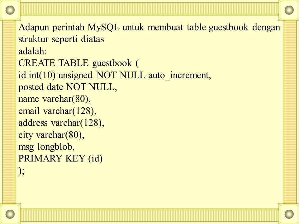 Adapun perintah MySQL untuk membuat table guestbook dengan struktur seperti diatas adalah: CREATE TABLE guestbook ( id int(10) unsigned NOT NULL auto_