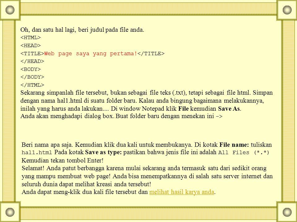 Oh, dan satu hal lagi, beri judul pada file anda. Web page saya yang pertama! Sekarang simpanlah file tersebut, bukan sebagai file teks (.txt), tetapi