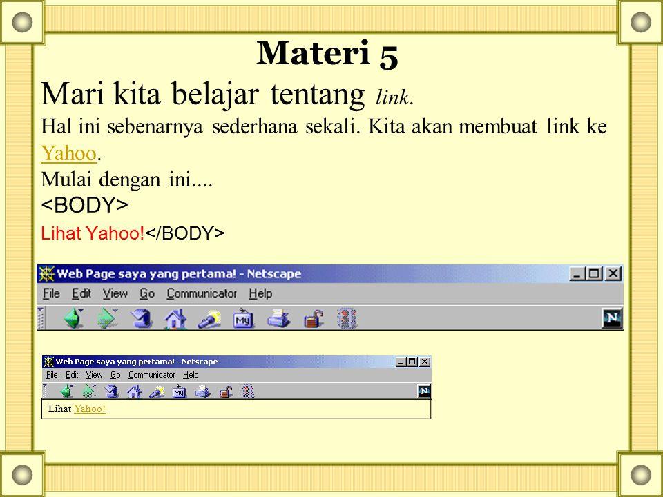 Materi 5 Mari kita belajar tentang link. Hal ini sebenarnya sederhana sekali. Kita akan membuat link ke Yahoo. Mulai dengan ini.... Yahoo Lihat Yahoo!