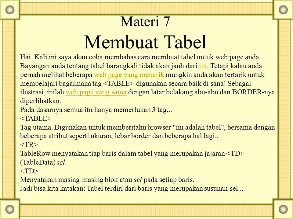 Materi 7 Membuat Tabel Hai. Kali ini saya akan coba membahas cara membuat tabel untuk web page anda. Bayangan anda tentang tabel barangkali tidak akan