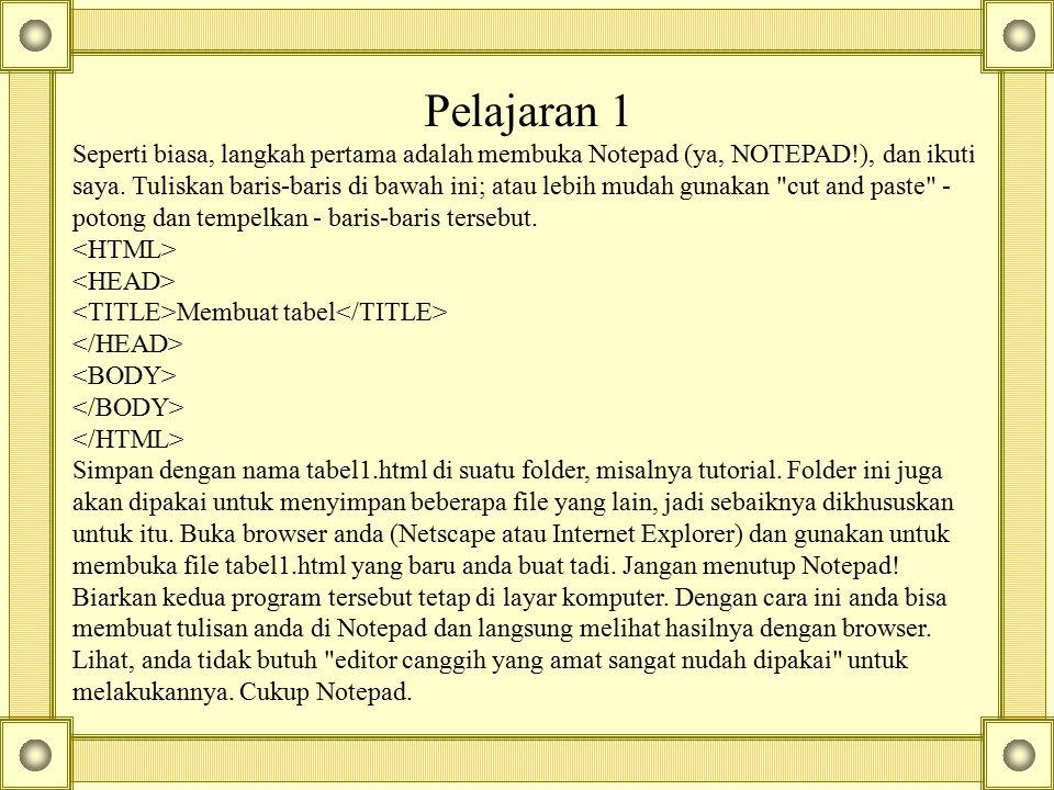 Pelajaran 1 Seperti biasa, langkah pertama adalah membuka Notepad (ya, NOTEPAD!), dan ikuti saya. Tuliskan baris-baris di bawah ini; atau lebih mudah