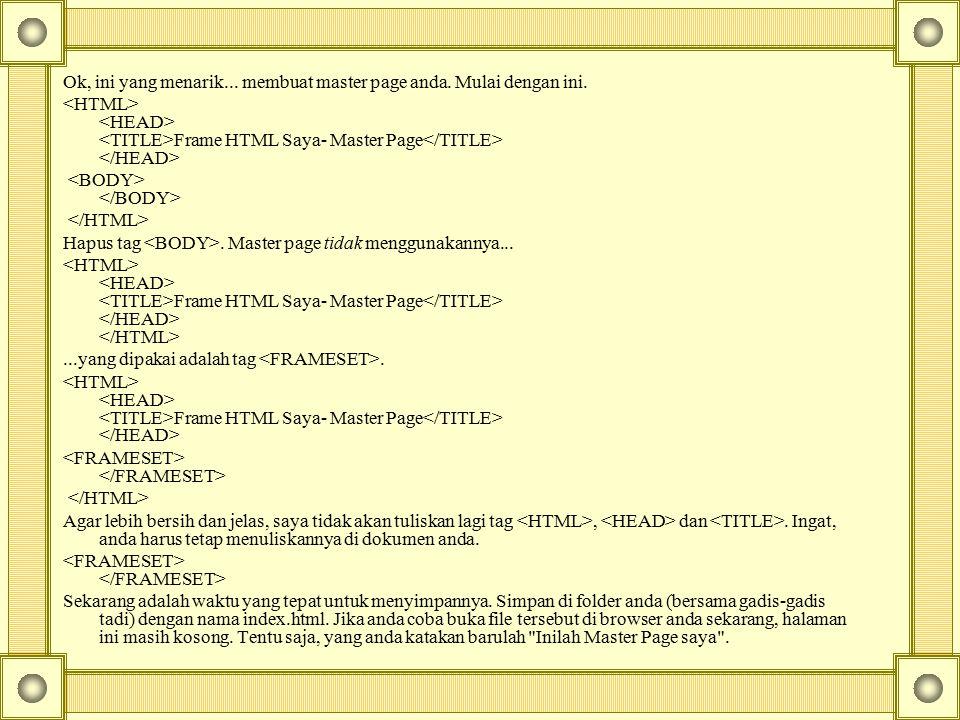 Ok, ini yang menarik... membuat master page anda. Mulai dengan ini. Frame HTML Saya- Master Page Hapus tag. Master page tidak menggunakannya... Frame