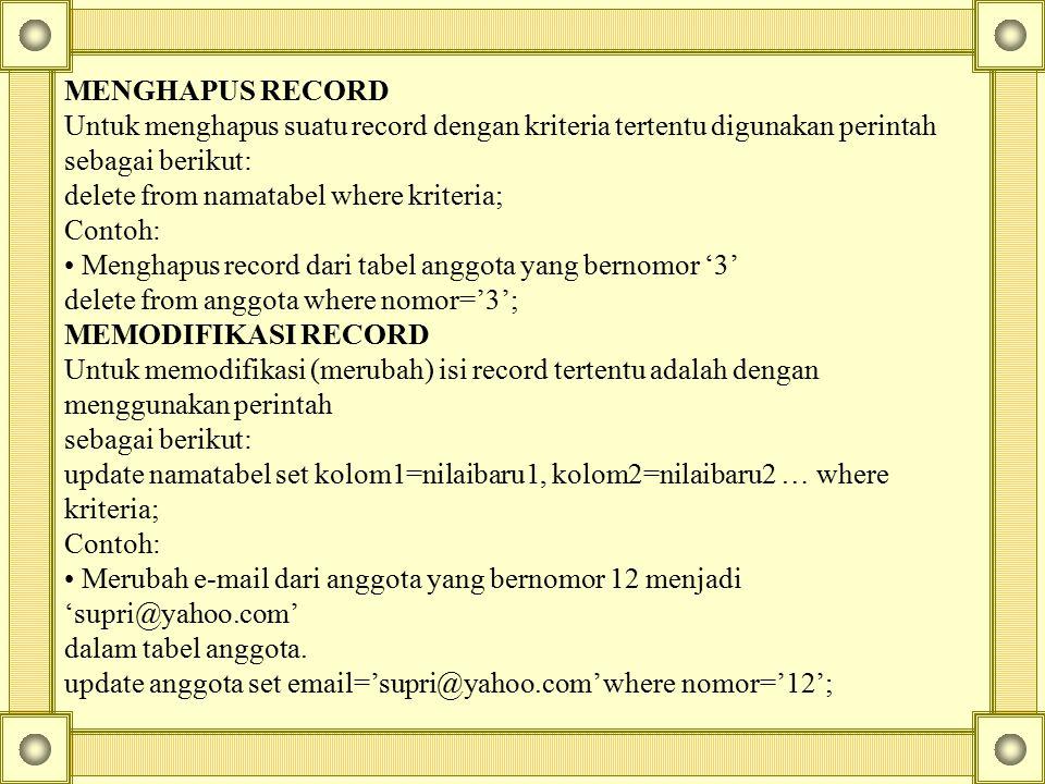 MENGHAPUS RECORD Untuk menghapus suatu record dengan kriteria tertentu digunakan perintah sebagai berikut: delete from namatabel where kriteria; Conto