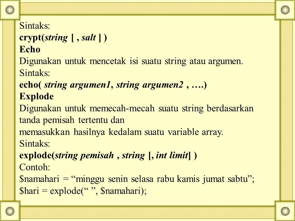 Sintaks: crypt(string [, salt ] ) Echo Digunakan untuk mencetak isi suatu string atau argumen. Sintaks: echo( string argumen1, string argumen2, ….) Ex