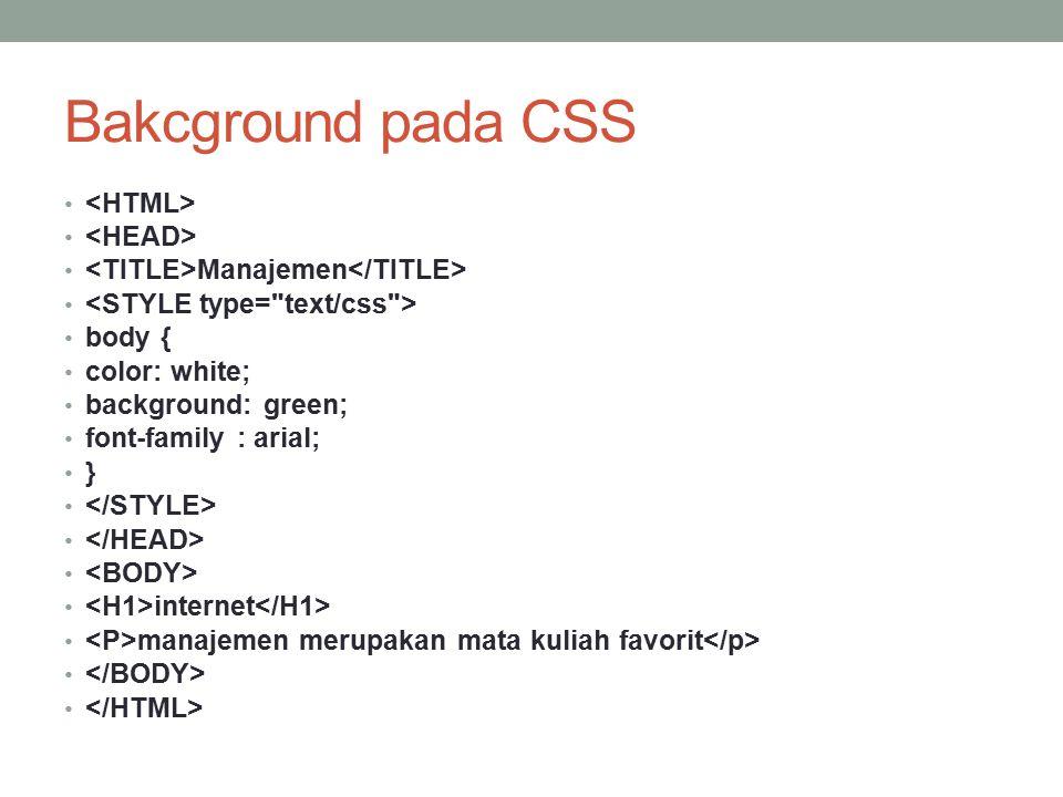 Bakcground pada CSS Manajemen body { color: white; background: green; font-family : arial; } internet manajemen merupakan mata kuliah favorit