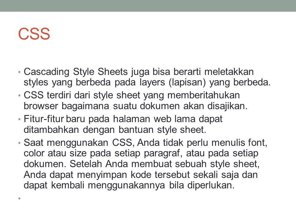 CSS Cascading Style Sheets juga bisa berarti meletakkan styles yang berbeda pada layers (lapisan) yang berbeda. CSS terdiri dari style sheet yang memb