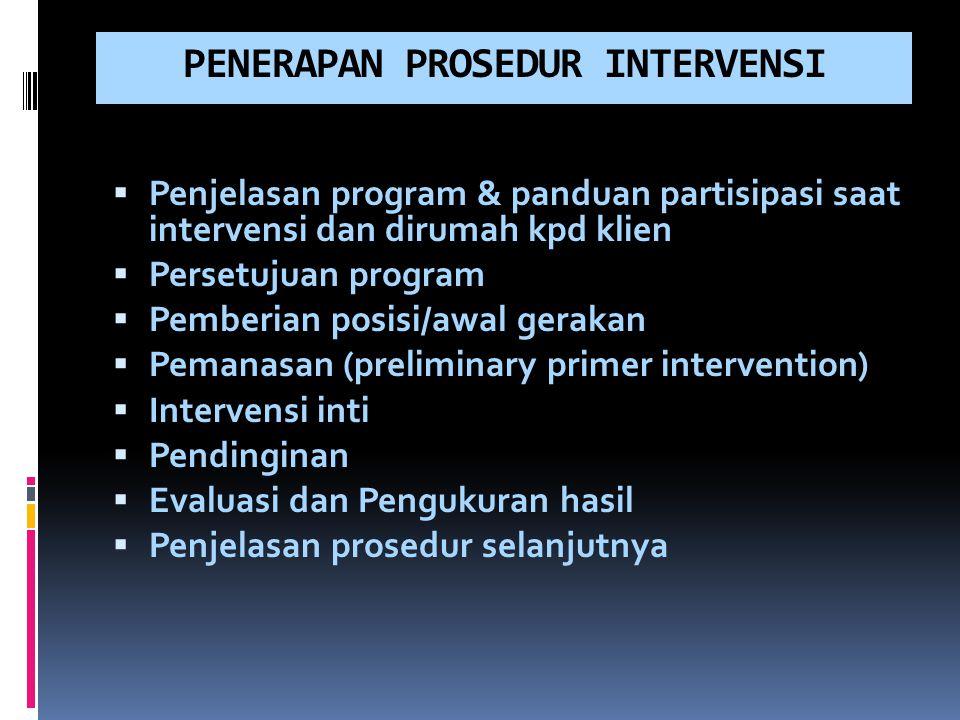 PENERAPAN PROSEDUR INTERVENSI  Penjelasan program & panduan partisipasi saat intervensi dan dirumah kpd klien  Persetujuan program  Pemberian posis