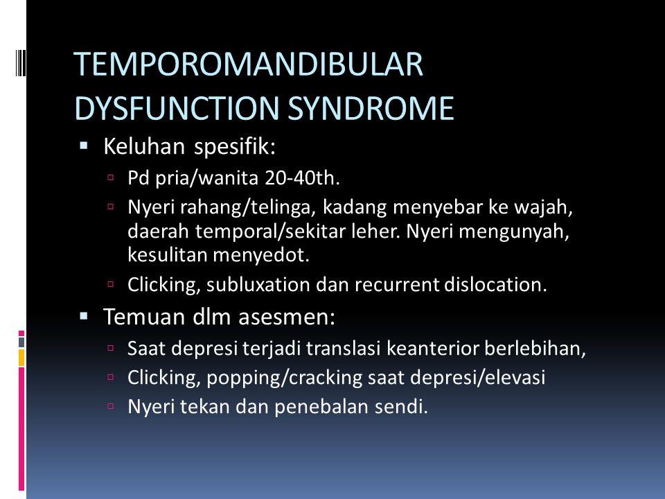 TEMPOROMANDIBULAR DYSFUNCTION SYNDROME  Keluhan spesifik:  Pd pria/wanita 20-40th.  Nyeri rahang/telinga, kadang menyebar ke wajah, daerah temporal