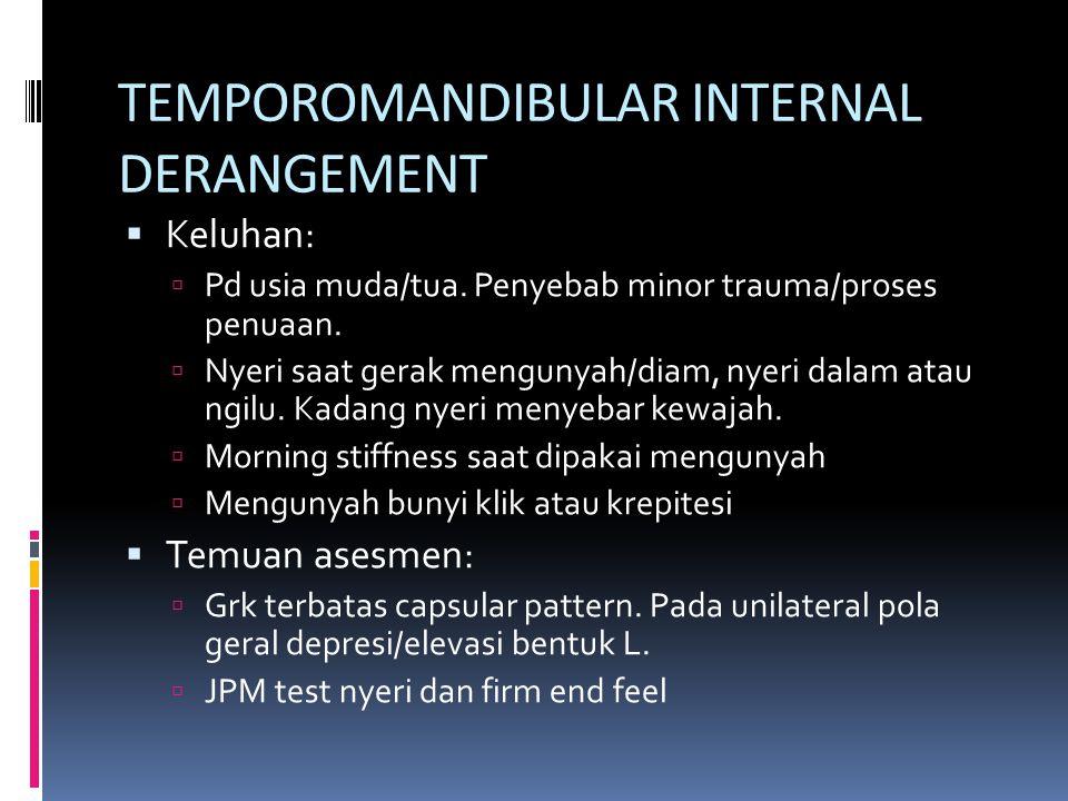 TEMPOROMANDIBULAR INTERNAL DERANGEMENT  Keluhan:  Pd usia muda/tua. Penyebab minor trauma/proses penuaan.  Nyeri saat gerak mengunyah/diam, nyeri d
