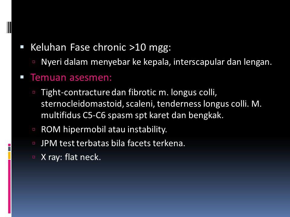  Keluhan Fase chronic >10 mgg:  Nyeri dalam menyebar ke kepala, interscapular dan lengan.  Temuan asesmen:  Tight-contracture dan fibrotic m. long