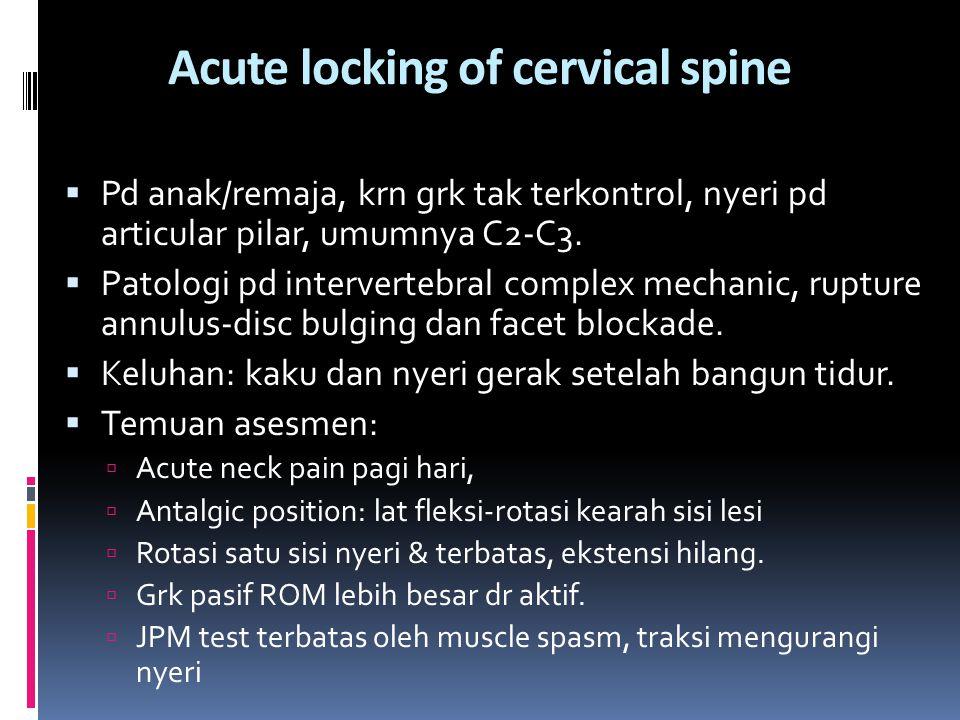Acute locking of cervical spine  Pd anak/remaja, krn grk tak terkontrol, nyeri pd articular pilar, umumnya C2-C3.  Patologi pd intervertebral comple