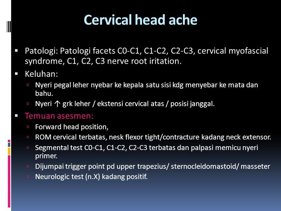 Cervical head ache  Patologi: Patologi facets C0-C1, C1-C2, C2-C3, cervical myofascial syndrome, C1, C2, C3 nerve root iritation.  Keluhan:  Nyeri