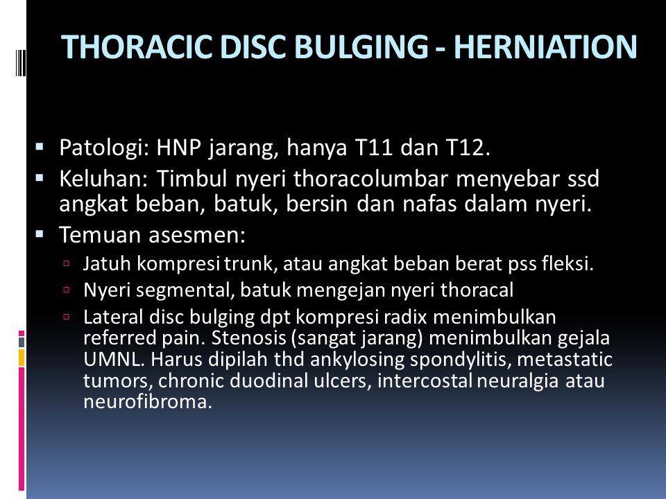 THORACIC DISC BULGING - HERNIATION  Patologi: HNP jarang, hanya T11 dan T12.  Keluhan: Timbul nyeri thoracolumbar menyebar ssd angkat beban, batuk,