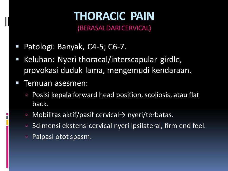 THORACIC PAIN (BERASAL DARI CERVICAL)  Patologi: Banyak, C4-5; C6-7.  Keluhan: Nyeri thoracal/interscapular girdle, provokasi duduk lama, mengemudi