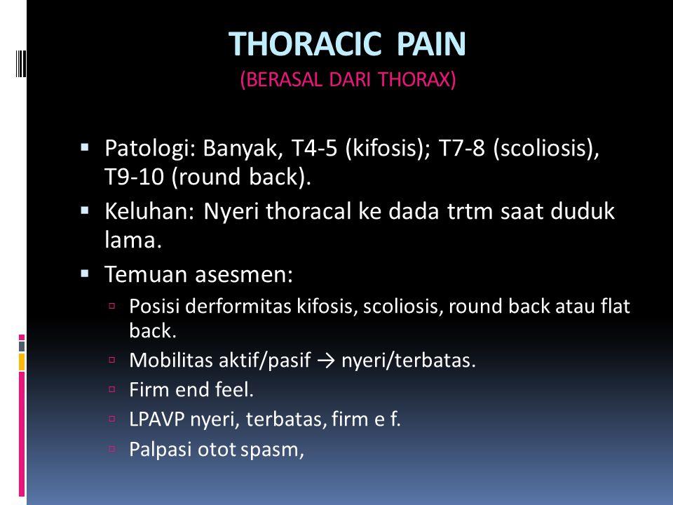 THORACIC PAIN (BERASAL DARI THORAX)  Patologi: Banyak, T4-5 (kifosis); T7-8 (scoliosis), T9-10 (round back).  Keluhan: Nyeri thoracal ke dada trtm s