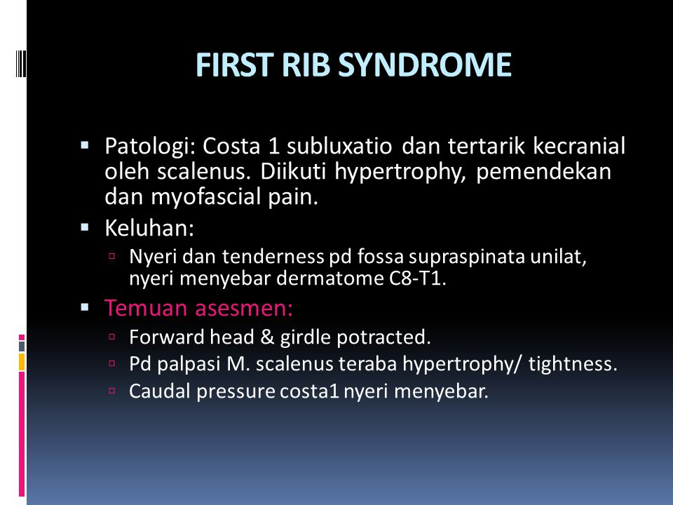 FIRST RIB SYNDROME  Patologi: Costa 1 subluxatio dan tertarik kecranial oleh scalenus. Diikuti hypertrophy, pemendekan dan myofascial pain.  Keluhan