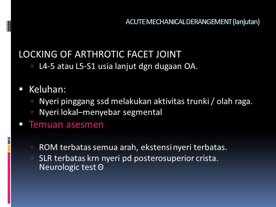 ACUTE MECHANICAL DERANGEMENT (lanjutan) LOCKING OF ARTHROTIC FACET JOINT  L4-5 atau L5-S1 usia lanjut dgn dugaan OA.  Keluhan:  Nyeri pinggang ssd
