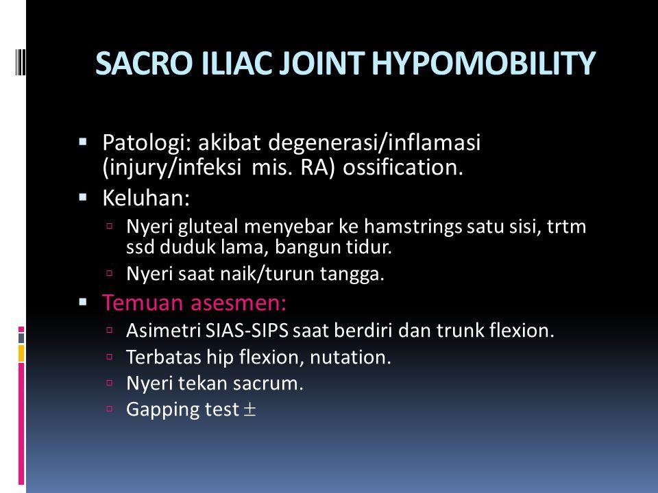 SACRO ILIAC JOINT HYPOMOBILITY  Patologi: akibat degenerasi/inflamasi (injury/infeksi mis. RA) ossification.  Keluhan:  Nyeri gluteal menyebar ke h