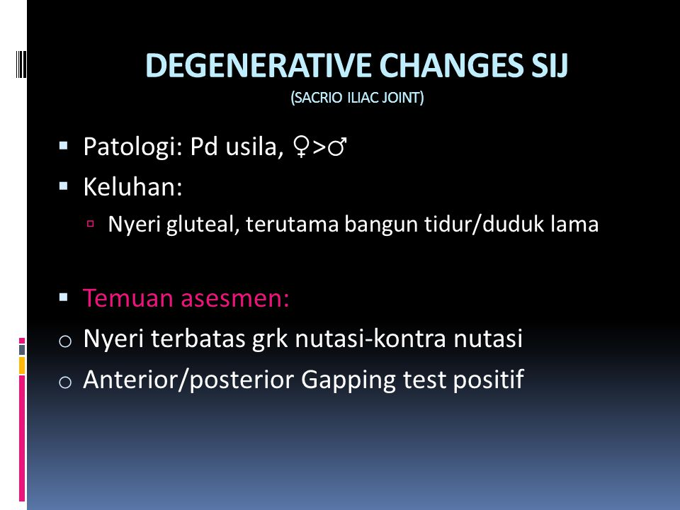 DEGENERATIVE CHANGES SIJ (SACRIO ILIAC JOINT)  Patologi: Pd usila, ♀ > ♂  Keluhan:  Nyeri gluteal, terutama bangun tidur/duduk lama  Temuan asesme