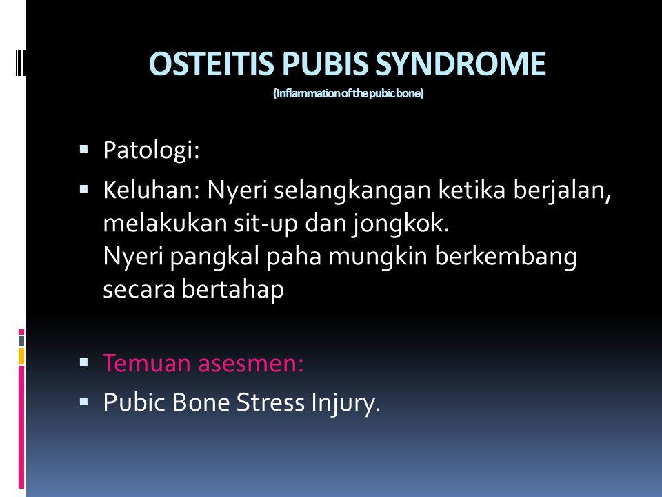 OSTEITIS PUBIS SYNDROME (Inflammation of the pubic bone)  Patologi:  Keluhan: Nyeri selangkangan ketika berjalan, melakukan sit-up dan jongkok. Nyer