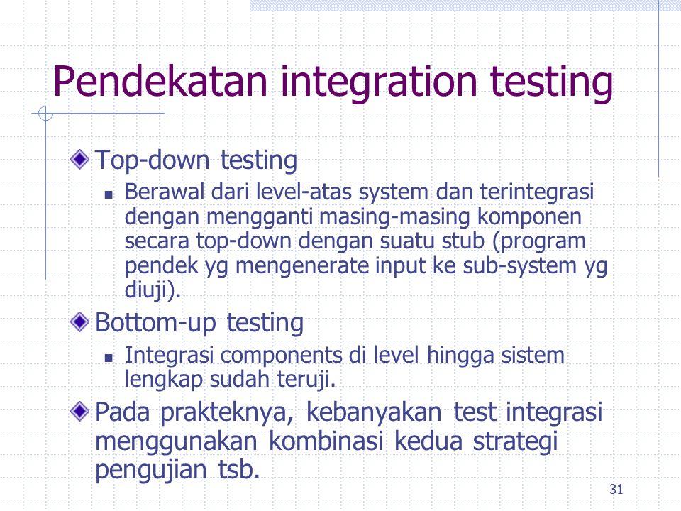 31 Pendekatan integration testing Top-down testing Berawal dari level-atas system dan terintegrasi dengan mengganti masing-masing komponen secara top-