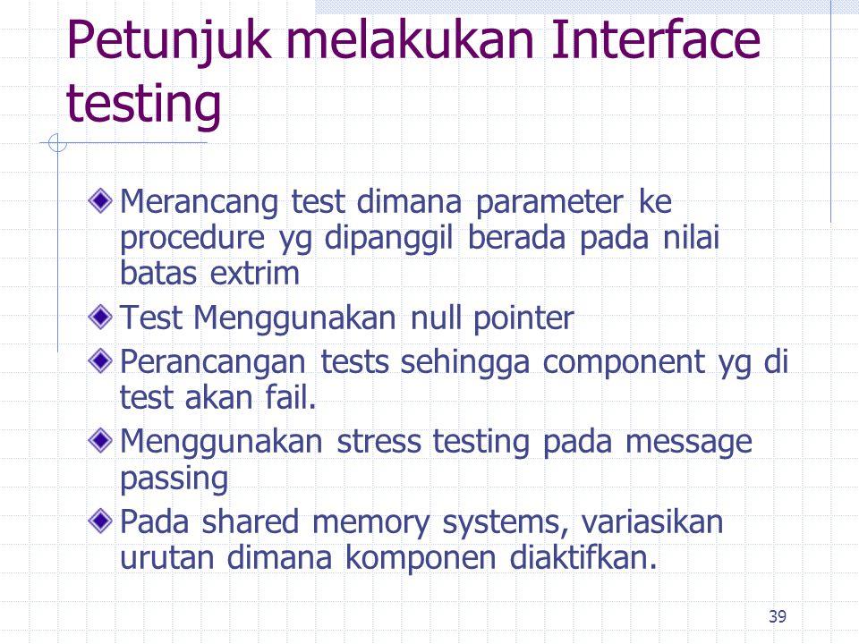 39 Petunjuk melakukan Interface testing Merancang test dimana parameter ke procedure yg dipanggil berada pada nilai batas extrim Test Menggunakan null