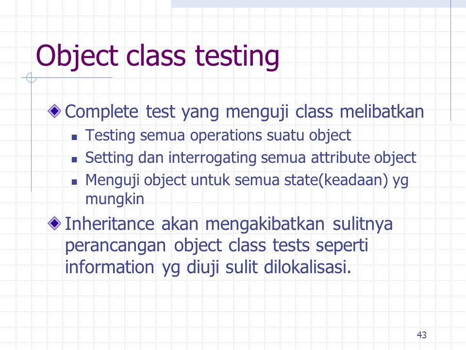 43 Object class testing Complete test yang menguji class melibatkan Testing semua operations suatu object Setting dan interrogating semua attribute ob