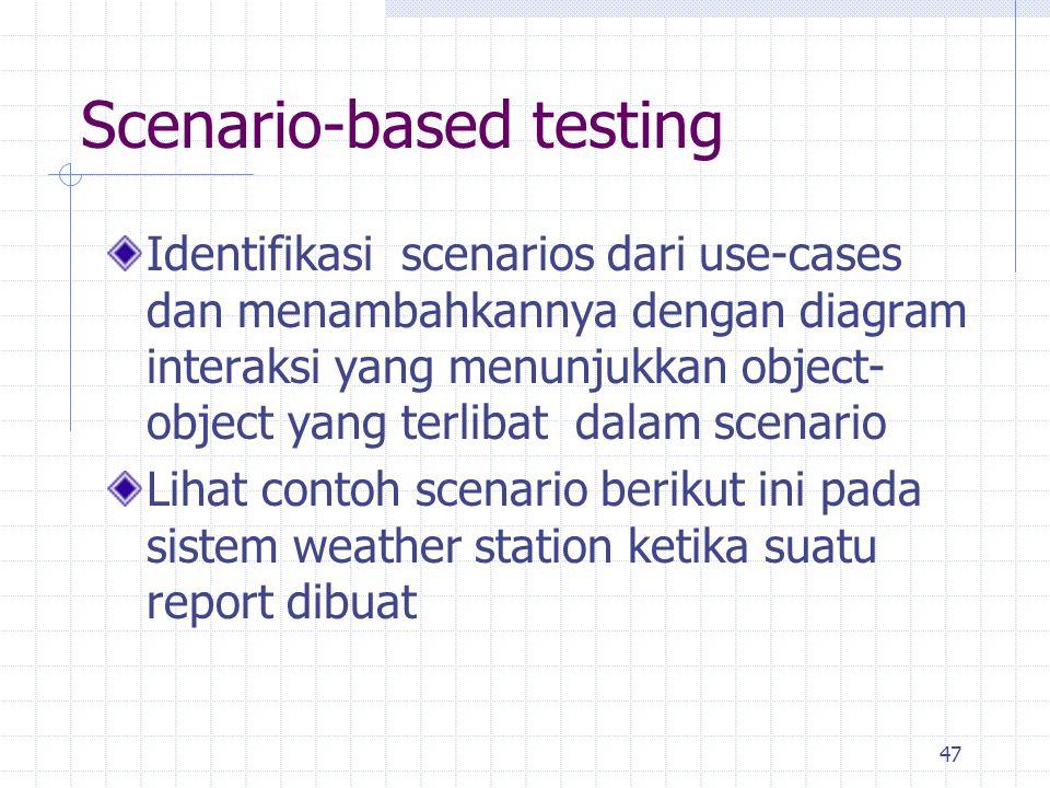 47 Scenario-based testing Identifikasi scenarios dari use-cases dan menambahkannya dengan diagram interaksi yang menunjukkan object- object yang terli