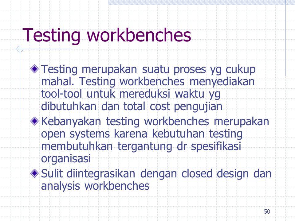50 Testing workbenches Testing merupakan suatu proses yg cukup mahal. Testing workbenches menyediakan tool-tool untuk mereduksi waktu yg dibutuhkan da