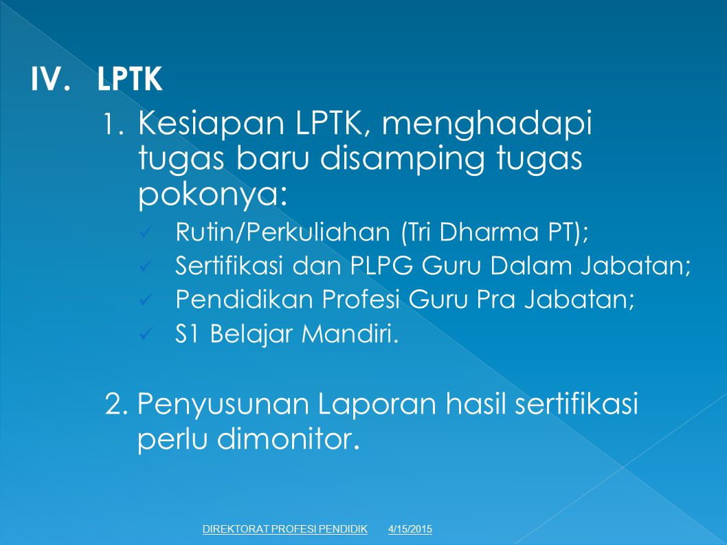 IV.LPTK 1. Kesiapan LPTK, menghadapi tugas baru disamping tugas pokonya: Rutin/Perkuliahan (Tri Dharma PT); Sertifikasi dan PLPG Guru Dalam Jabatan; P