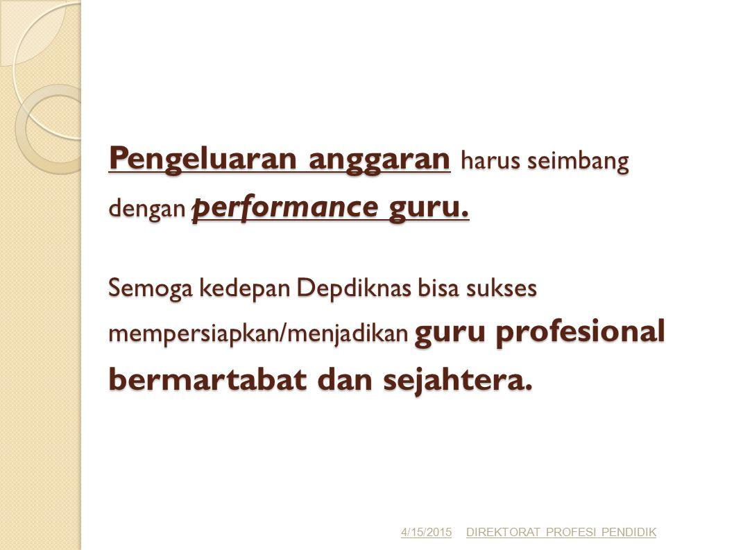 Pengeluaran anggaran harus seimbang dengan performance guru. Semoga kedepan Depdiknas bisa sukses mempersiapkan/menjadikan guru profesional bermartaba