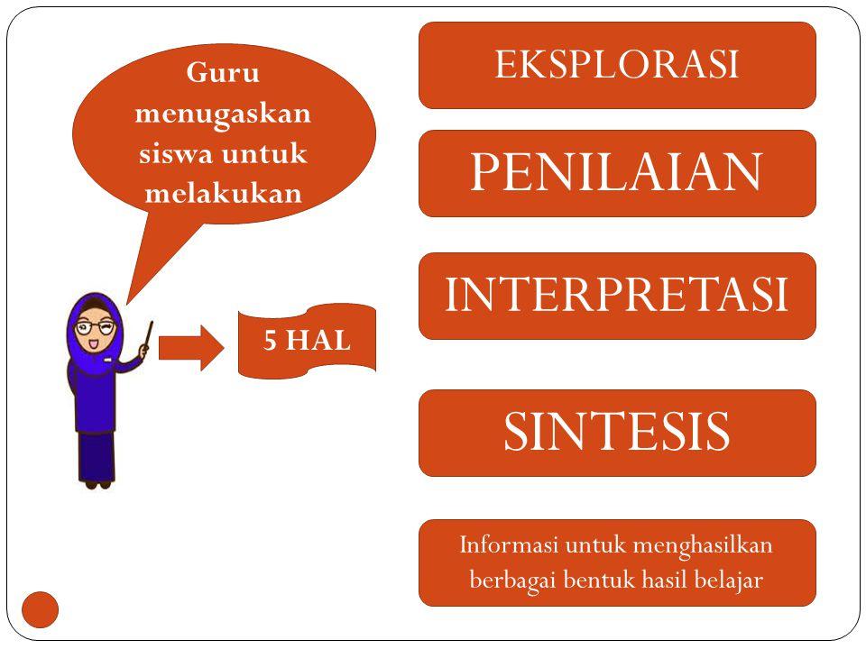 Guru menugaskan siswa untuk melakukan EKSPLORASI PENILAIAN INTERPRETASI SINTESIS Informasi untuk menghasilkan berbagai bentuk hasil belajar 5 HAL