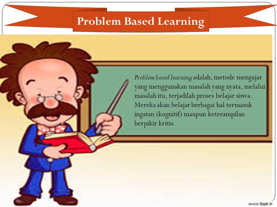 Problem Based Learning Problem based learning adalah, metode mengajar yang menggunakan masalah yang nyata, melalui masalah itu, terjadilah proses bela