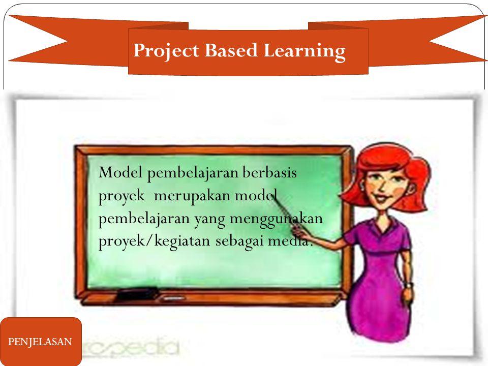 Project Based Learning Model pembelajaran berbasis proyek merupakan model pembelajaran yang menggunakan proyek/kegiatan sebagai media.