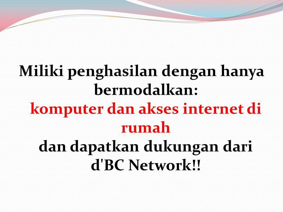Miliki penghasilan dengan hanya bermodalkan: komputer dan akses internet di rumah dan dapatkan dukungan dari d'BC Network!!