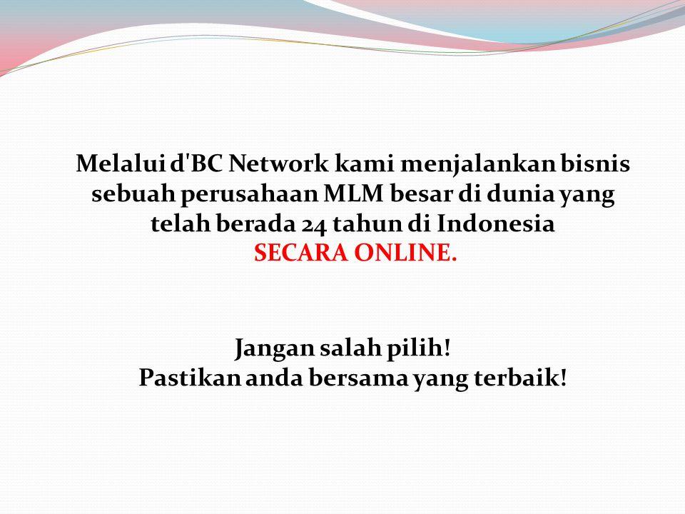Melalui d'BC Network kami menjalankan bisnis sebuah perusahaan MLM besar di dunia yang telah berada 24 tahun di Indonesia SECARA ONLINE. Jangan salah