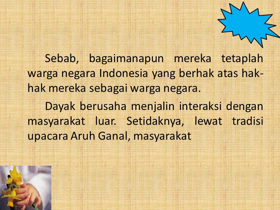 Sebab, bagaimanapun mereka tetaplah warga negara Indonesia yang berhak atas hak- hak mereka sebagai warga negara. Dayak berusaha menjalin interaksi de