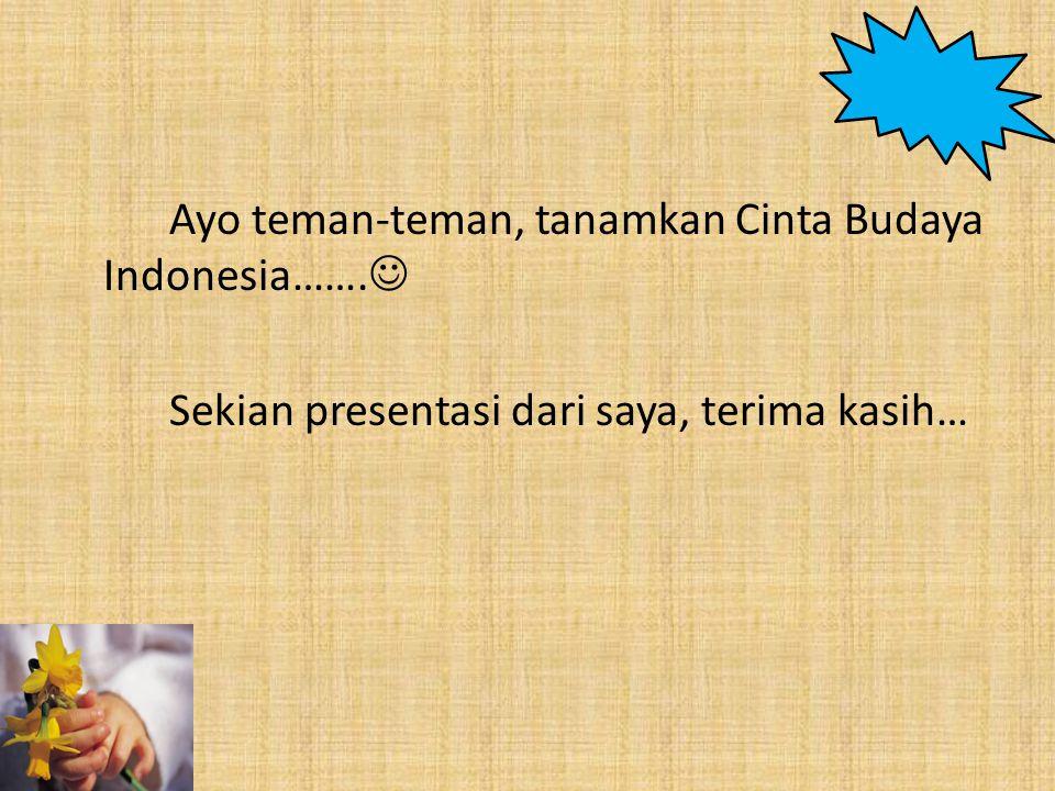 Ayo teman-teman, tanamkan Cinta Budaya Indonesia……. Sekian presentasi dari saya, terima kasih…