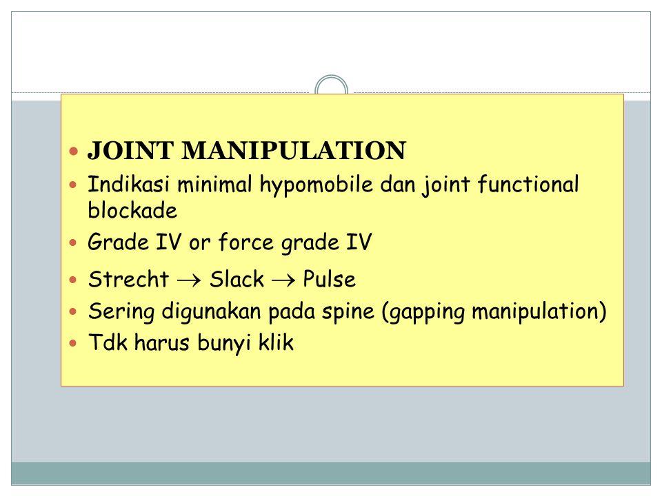 JOINT MANIPULATION Indikasi minimal hypomobile dan joint functional blockade Grade IV or force grade IV Strecht  Slack  Pulse Sering digunakan pada spine (gapping manipulation) Tdk harus bunyi klik