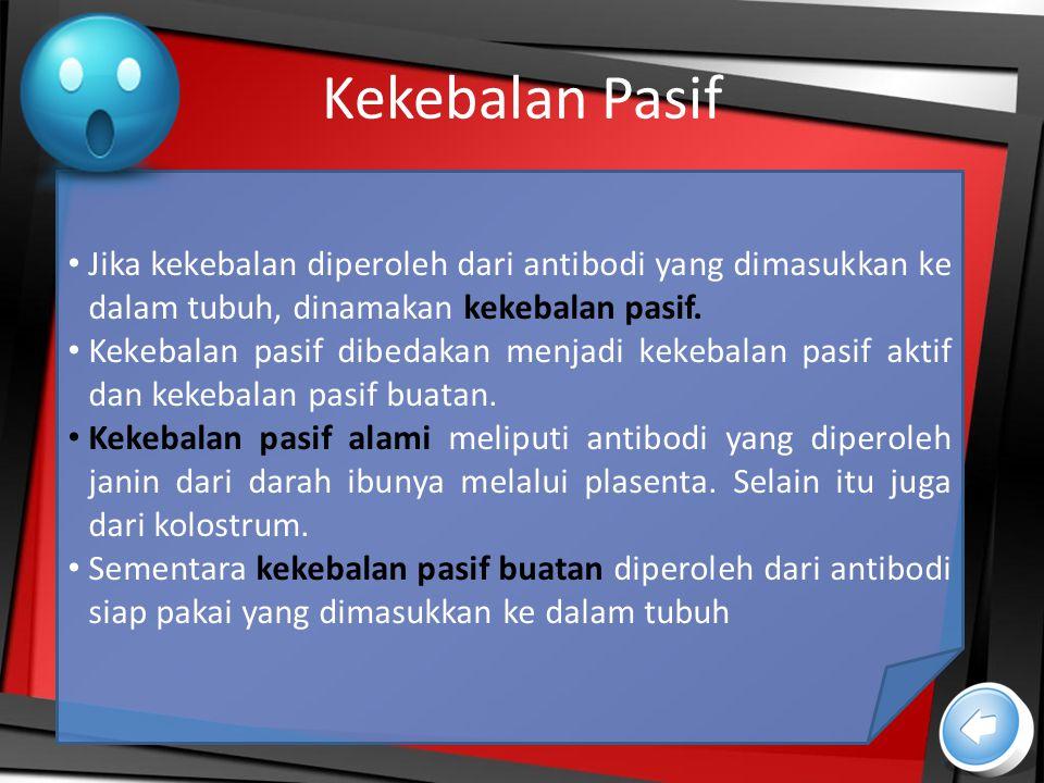 Kekebalan Pasif Jika kekebalan diperoleh dari antibodi yang dimasukkan ke dalam tubuh, dinamakan kekebalan pasif. Kekebalan pasif dibedakan menjadi ke