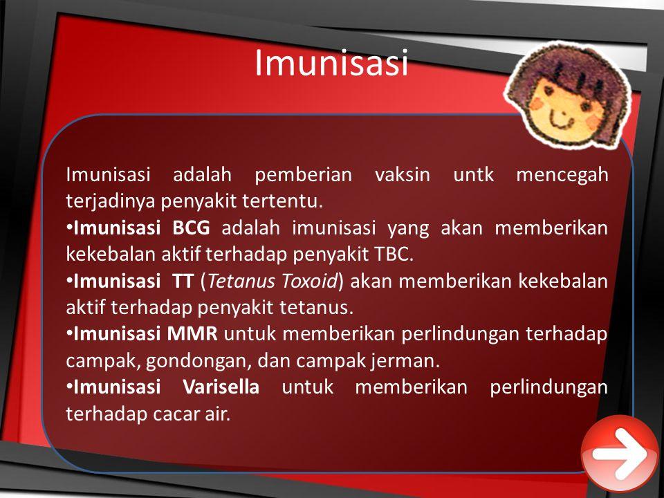 Imunisasi Imunisasi adalah pemberian vaksin untk mencegah terjadinya penyakit tertentu. Imunisasi BCG adalah imunisasi yang akan memberikan kekebalan