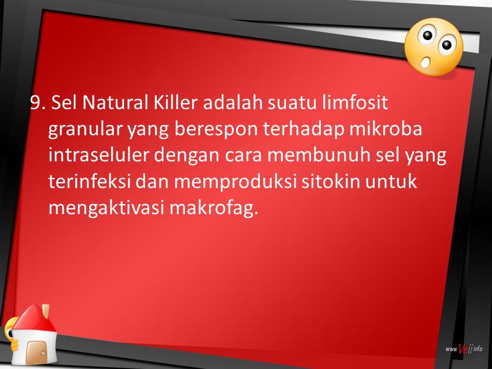 9. Sel Natural Killer adalah suatu limfosit granular yang berespon terhadap mikroba intraseluler dengan cara membunuh sel yang terinfeksi dan memprodu