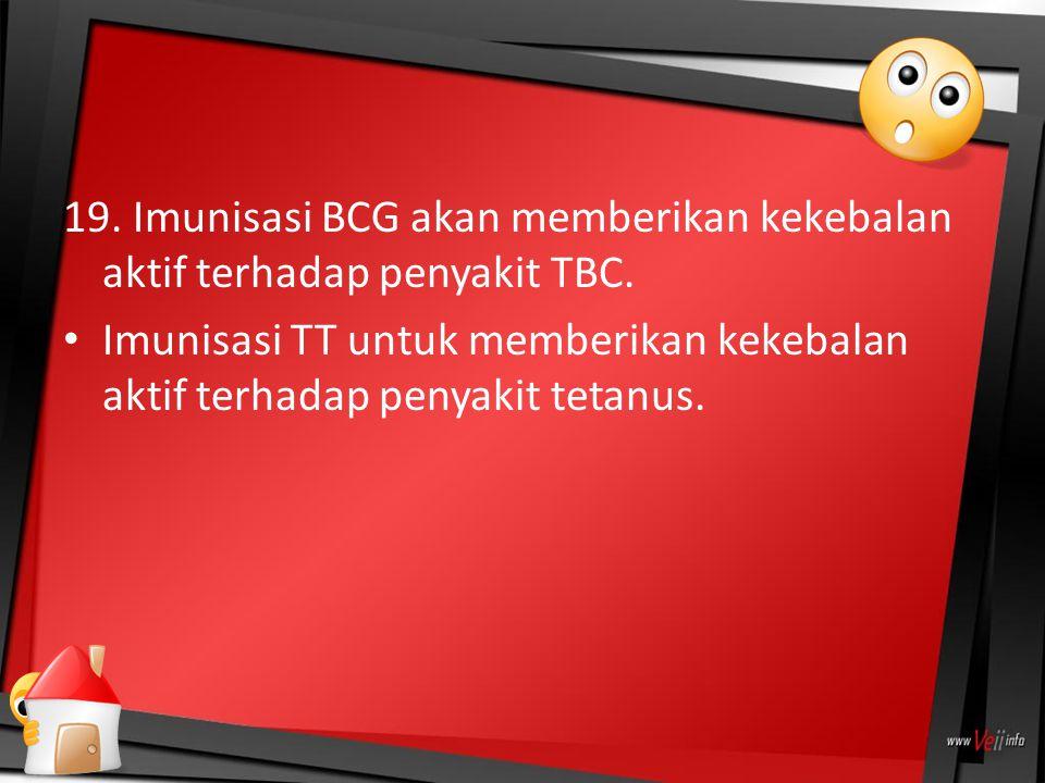 19. Imunisasi BCG akan memberikan kekebalan aktif terhadap penyakit TBC. Imunisasi TT untuk memberikan kekebalan aktif terhadap penyakit tetanus.