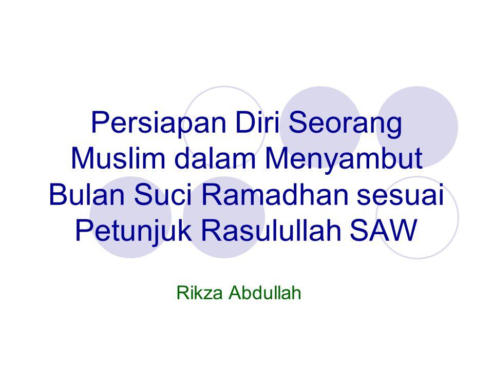 Persiapan Diri Seorang Muslim dalam Menyambut Bulan Suci Ramadhan sesuai Petunjuk Rasulullah SAW Rikza Abdullah